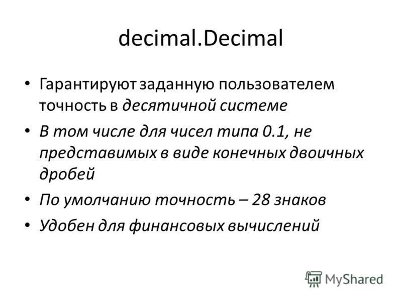 decimal.Decimal Гарантируют заданную пользователем точность в десятичной системе В том числе для чисел типа 0.1, не представимых в виде конечных двоичных дробей По умолчанию точность – 28 знаков Удобен для финансовых вычислений