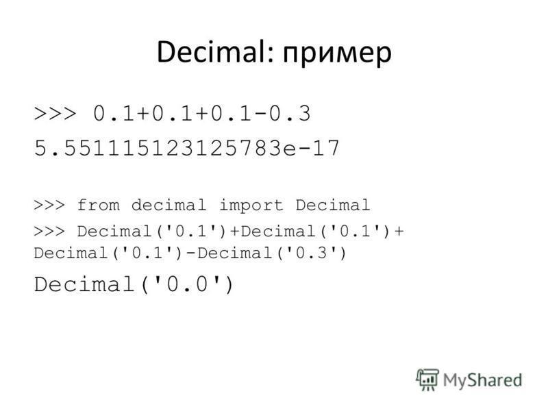 Decimal: пример >>> 0.1+0.1+0.1-0.3 5.551115123125783e-17 >>> from decimal import Decimal >>> Decimal('0.1')+Decimal('0.1')+ Decimal('0.1')-Decimal('0.3') Decimal('0.0')