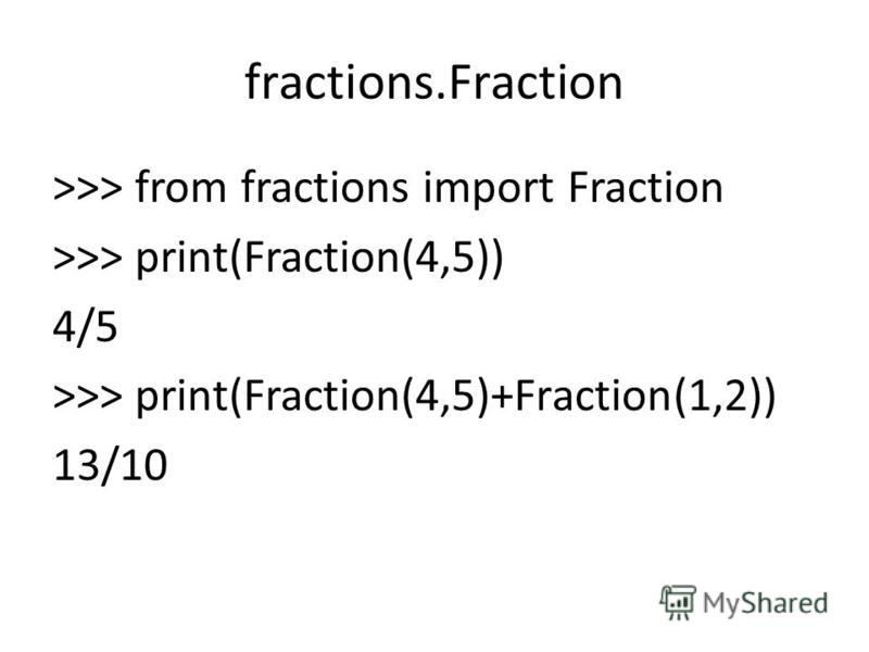 fractions.Fraction >>> from fractions import Fraction >>> print(Fraction(4,5)) 4/5 >>> print(Fraction(4,5)+Fraction(1,2)) 13/10