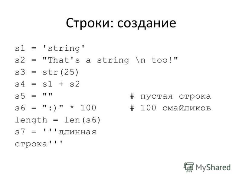 Строки: создание s1 = 'string' s2 = That's a string \n too! s3 = str(25) s4 = s1 + s2 s5 =  # пустая строка s6 = :) * 100 # 100 смайликов length = len(s6) s7 = '''длинная строка'''