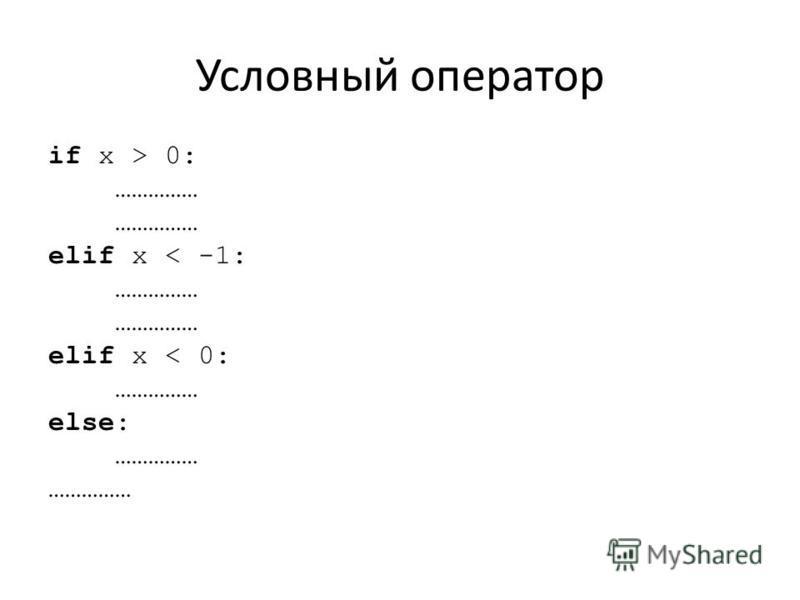 Условный оператор if x > 0: …………… elif x < -1: …………… elif x < 0: …………… else: ……………