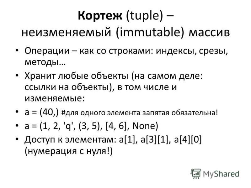 Кортеж (tuple) – неизменяемый (immutable) массив Операции – как со строками: индексы, срезы, методы… Хранит любые объекты (на самом деле: ссылки на объекты), в том числе и изменяемые: a = (40,) #для одного элемента запятая обязательна! a = (1, 2, 'q'