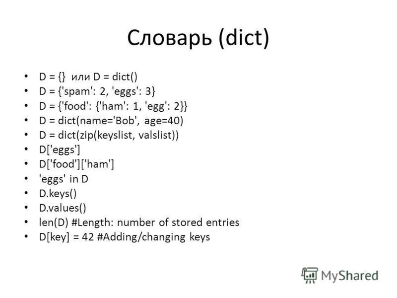 Словарь (dict) D = {} или D = dict() D = {'spam': 2, 'eggs': 3} D = {'food': {'ham': 1, 'egg': 2}} D = dict(name='Bob', age=40) D = dict(zip(keyslist, valslist)) D['eggs'] D['food']['ham'] 'eggs' in D D.keys() D.values() len(D) #Length: number of sto