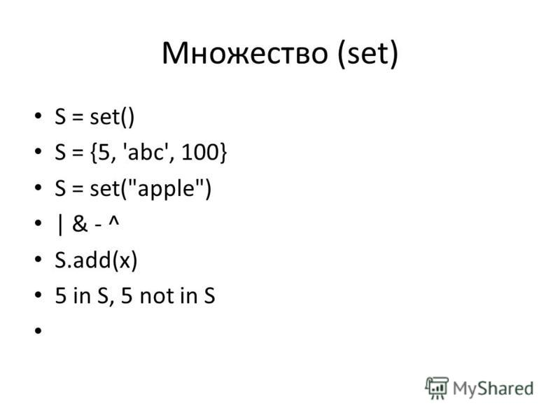 Множество (set) S = set() S = {5, 'abc', 100} S = set(apple) | & - ^ S.add(x) 5 in S, 5 not in S
