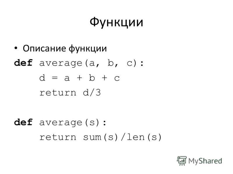 Функции Описание функции def average(a, b, c): d = a + b + c return d/3 def average(s): return sum(s)/len(s)