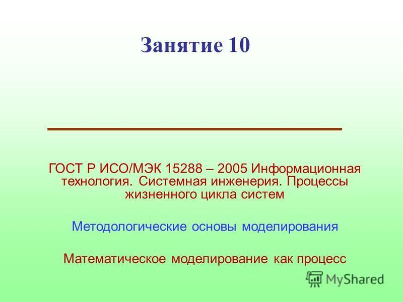 Занятие 10 ГОСТ Р ИСО/МЭК 15288 – 2005 Информационная технология. Системная инженерия. Процессы жизненного цикла систем Методологические основы моделирования Математическое моделирование как процесс