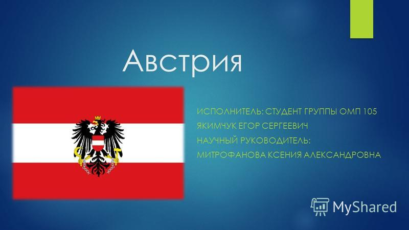 Австрия ИСПОЛНИТЕЛЬ: СТУДЕНТ ГРУППЫ ОМП 105 ЯКИМЧУК ЕГОР СЕРГЕЕВИЧ НАУЧНЫЙ РУКОВОДИТЕЛЬ: МИТРОФАНОВА КСЕНИЯ АЛЕКСАНДРОВНА