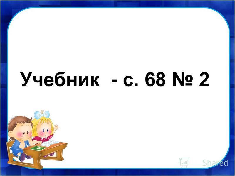 Учебник - с. 68 2