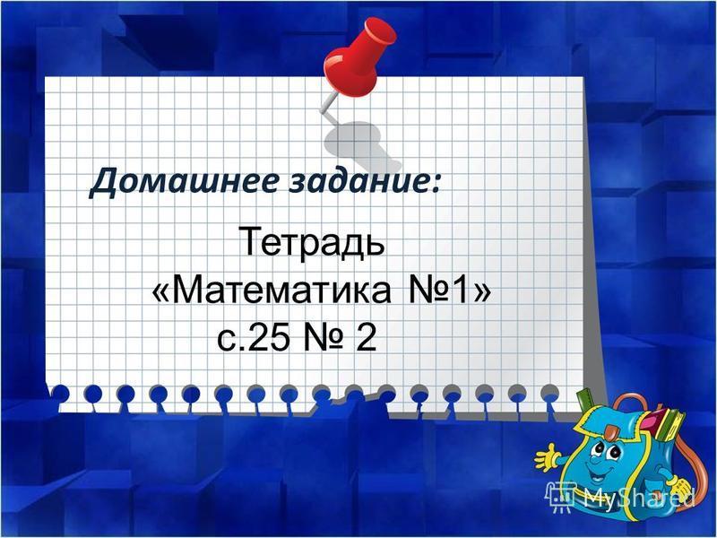 Домашнее задание: Тетрадь «Математика 1» с.25 2