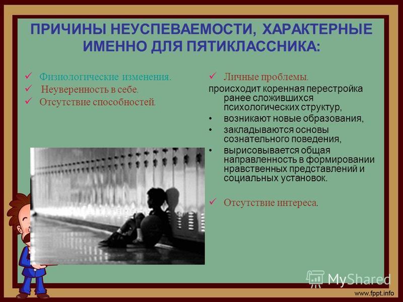 ПРИЧИНЫ НЕУСПЕВАЕМОСТИ, ХАРАКТЕРНЫЕ ИМЕННО ДЛЯ ПЯТИКЛАССНИКА: Физиологические изменения. Неуверенность в себе. Отсутствие способностей. Личные проблемы. происходит коренная перестройка ранее сложившихся психологических структур, возникают новые образ