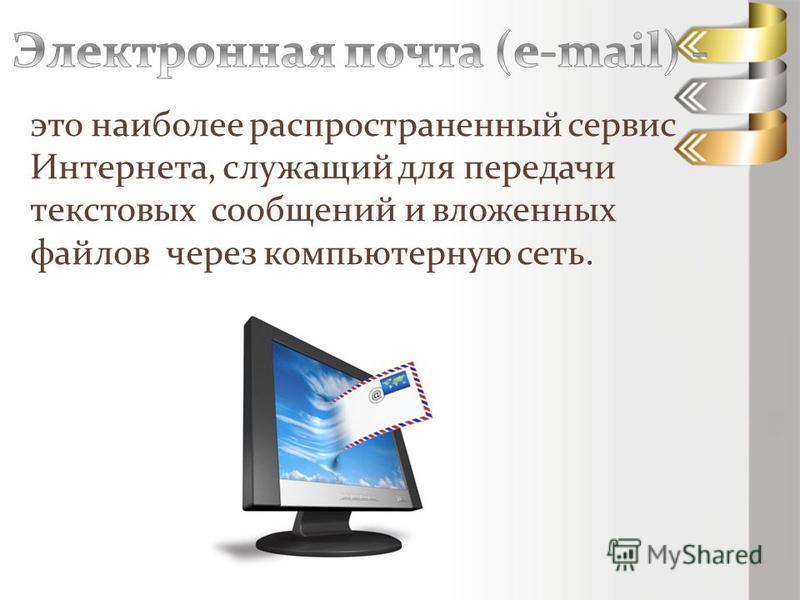 это наиболее распространенный сервис Интернета, служащий для передачи текстовых сообщений и вложенных файлов через компьютерную сеть.
