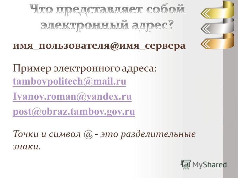 имя_пользователя@имя_сервера Пример электронного адреса: tambovpolitech@mail.ru tambovpolitech@mail.ru Ivanov.roman@yandex.ru post@obraz.tambov.gov.ru Точки и символ @ - это разделительные знаки.