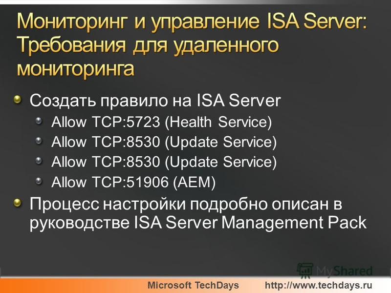 Microsoft TechDayshttp://www.techdays.ru Создать правило на ISA Server Allow TCP:5723 (Health Service) Allow TCP:8530 (Update Service) Allow TCP:51906 (AEM) Процесс настройки подробно описан в руководстве ISA Server Management Pack