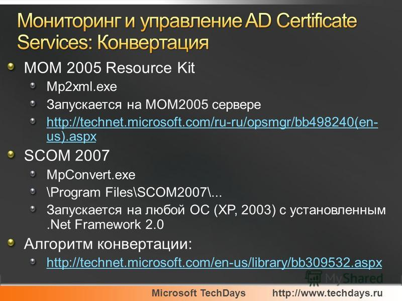 Microsoft TechDayshttp://www.techdays.ru MOM 2005 Resource Kit Mp2xml.exe Запускается на MOM2005 сервере http://technet.microsoft.com/ru-ru/opsmgr/bb498240(en- us).aspx SCOM 2007 MpConvert.exe \Program Files\SCOM2007\... Запускается на любой ОС (XP,