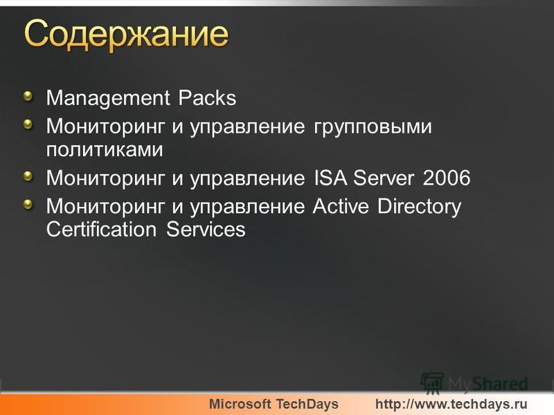 Microsoft TechDayshttp://www.techdays.ru Management Packs Мониторинг и управление групповыми политиками Мониторинг и управление ISA Server 2006 Мониторинг и управление Active Directory Certification Services