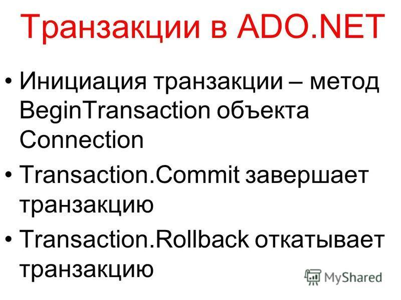 Транзакции в ADO.NET Инициация транзакции – метод BeginTransaction объекта Connection Transaction.Commit завершает транзакцию Transaction.Rollback откатывает транзакцию