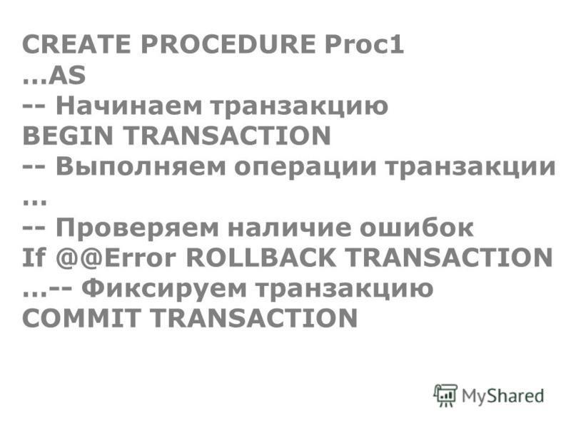 CREATE PROCEDURE Proc1 …AS -- Начинаем транзакцию BEGIN TRANSACTION -- Выполняем операции транзакции … -- Проверяем наличие ошибок If @@Error ROLLBACK TRANSACTION …-- Фиксируем транзакцию COMMIT TRANSACTION