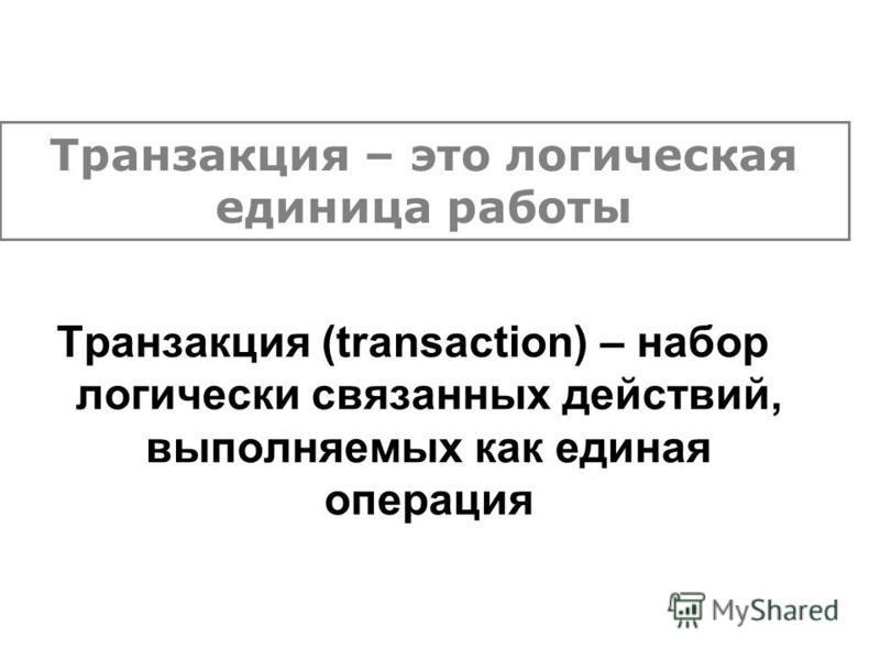 Транзакция (transaction) – набор логически связанных действий, выполняемых как единая операция Транзакция – это логическая единица работы