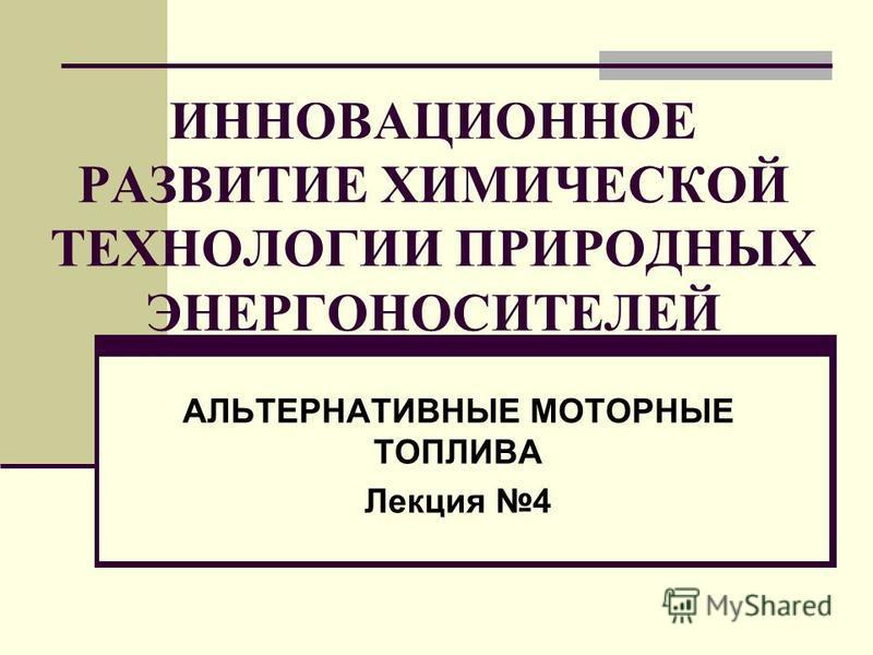 ИННОВАЦИОННОЕ РАЗВИТИЕ ХИМИЧЕСКОЙ ТЕХНОЛОГИИ ПРИРОДНЫХ ЭНЕРГОНОСИТЕЛЕЙ АЛЬТЕРНАТИВНЫЕ МОТОРНЫЕ ТОПЛИВА Лекция 4