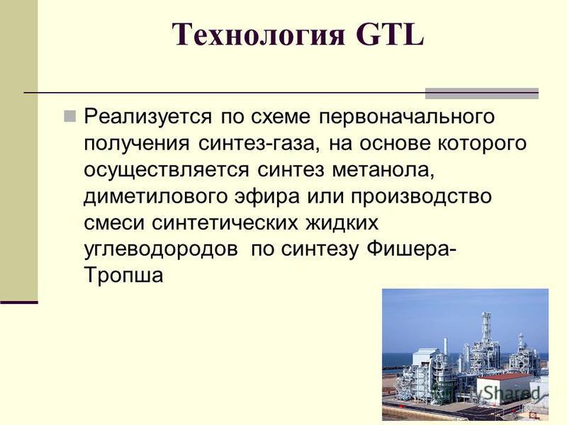 Технология GTL Реализуется по схеме первоначального получения синтез-газа, на основе которого осуществляется синтез метанола, диметилового эфира или производство смеси синтетических жидких углеводородов по синтезу Фишера- Тропша