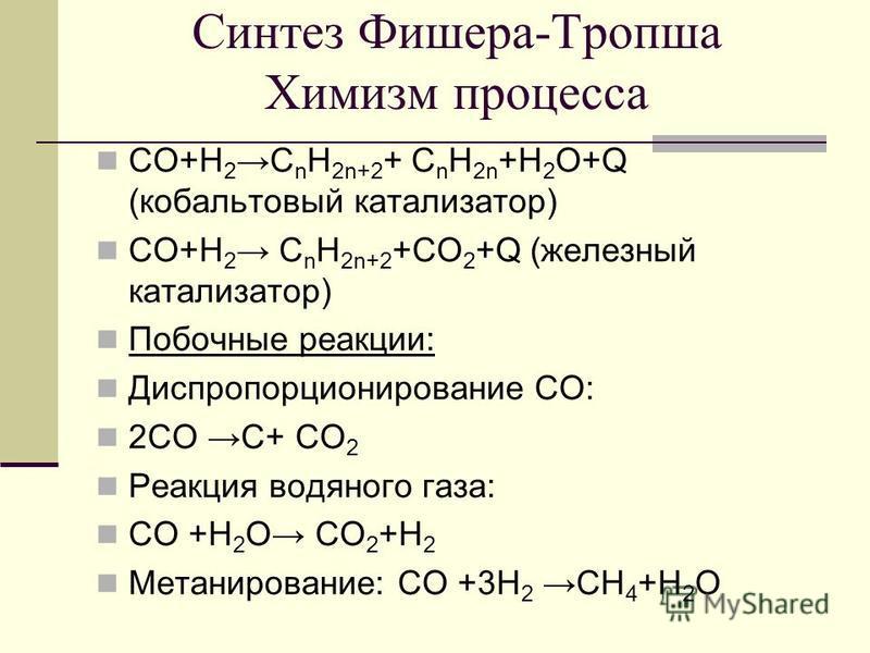 Синтез Фишера-Тропша Химизм процесса СО+Н 2 С n H 2n+2 + С n H 2n +Н 2 O+Q (кобальтовый катализатор) СО+Н 2 С n H 2n+2 +СО 2 +Q (железный катализатор) Побочные реакции: Диспропорционирование СО: 2СО С+ СО 2 Реакция водяного газа: СО +Н 2 O СО 2 +Н 2