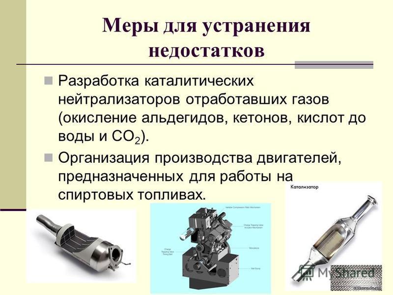 Меры для устранения недостатков Разработка каталитических нейтрализаторов отработавших газов (окисление альдегидов, кетонов, кислот до воды и СО 2 ). Организация производства двигателей, предназначенных для работы на спиртовых топливах.