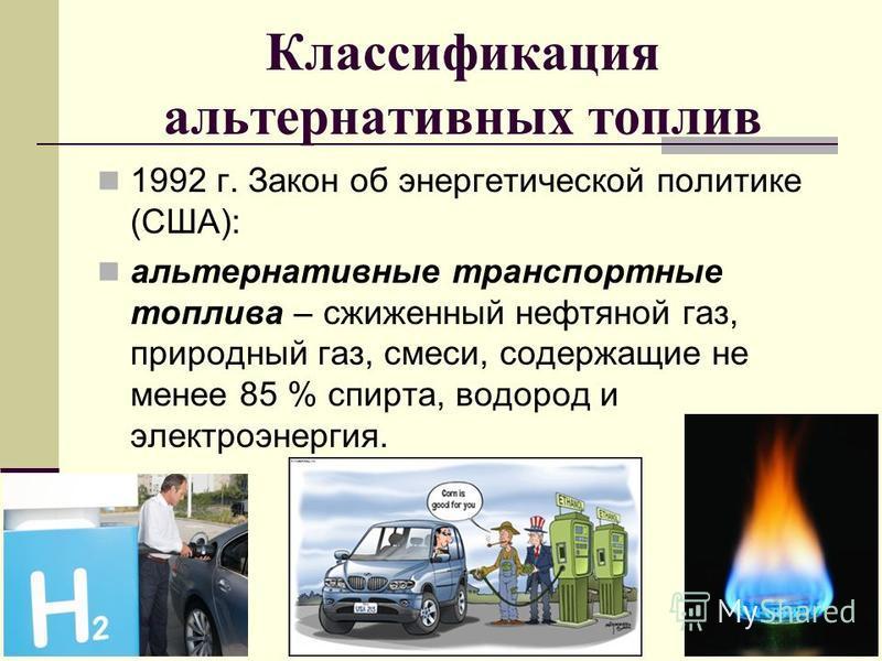 Классификация альтернативных топлив 1992 г. Закон об энергетической политике (США): альтернативные транспортные топлива – сжиженный нефтяной газ, природный газ, смеси, содержащие не менее 85 % спирта, водород и электроэнергия.