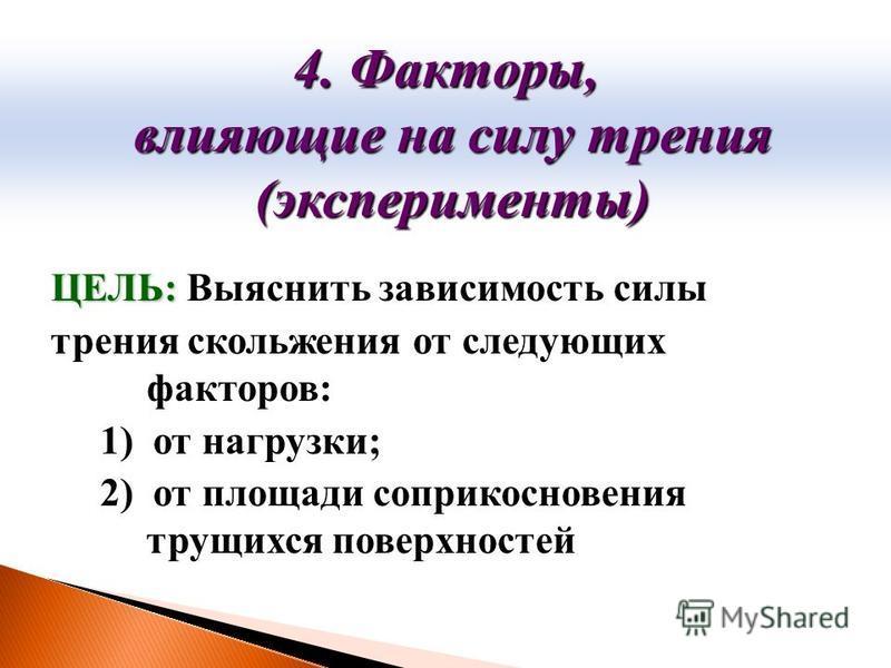 ЦЕЛЬ: ЦЕЛЬ: Выяснить зависимость силы трения скольжения от следующих факторов: 1) от нагрузки; 2) от площади соприкосновения трущихся поверхностей 4. Факторы, влияющие на силу трения влияющие на силу трения (эксперименты) (эксперименты)