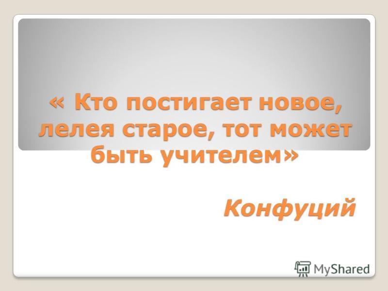 « Кто постигает новое, лелея старое, тот может быть учителем» Конфуций