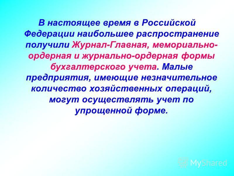 В настоящее время в Российской Федерации наибольшее распространение получили Журнал-Главная, мемориально- ордерная и журнально-ордерная формы бухгалтерского учета. Малые предприятия, имеющие незначительное количество хозяйственных операций, могут осу