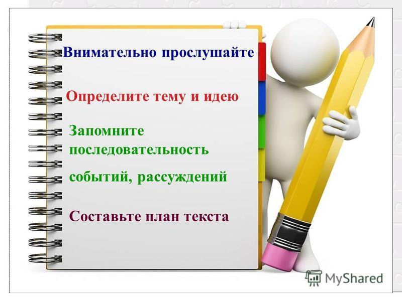 Внимательно прослушайте Определите тему и идею Запомните последовательность событий, рассуждений Составьте план текста