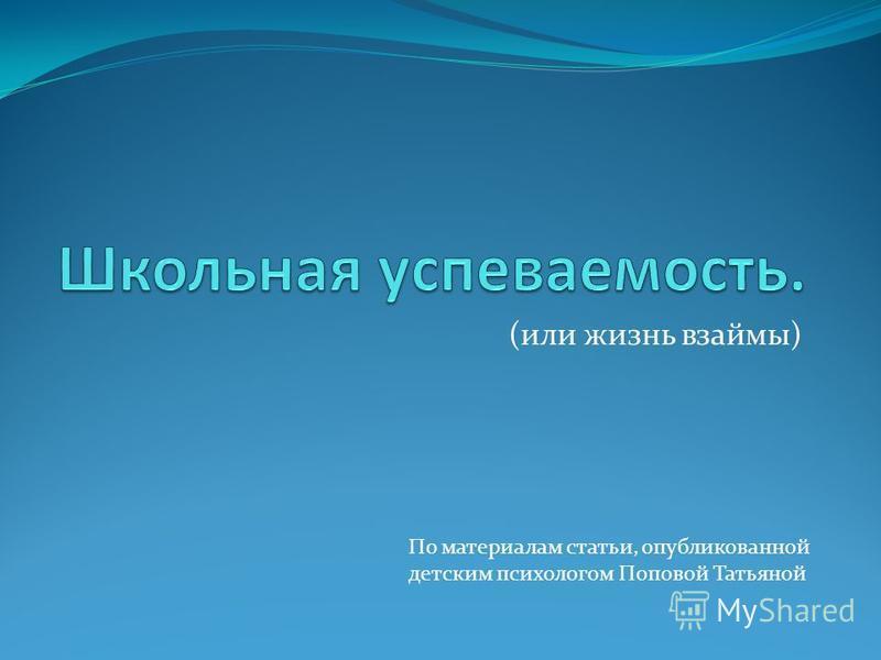 (или жизнь взаймы) По материалам статьи, опубликованной детским психологом Поповой Татьяной