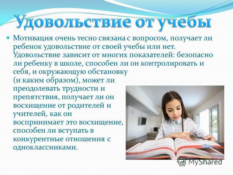 Мотивация очень тесно связана с вопросом, получает ли ребенок удовольствие от своей учебы или нет. Удовольствие зависит от многих показателей: безопасно ли ребенку в школе, способен ли он контролировать и себя, и окружающую обстановку (и каким образо