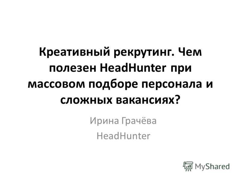 Креативный рекрутинг. Чем полезен HeadHunter при массовом подборе персонала и сложных вакансиях? Ирина Грачёва HeadHunter
