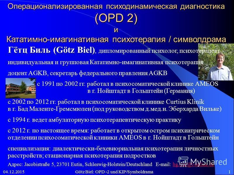 04.12.2015Götz Biel: OPD -2 und KIP/Symboldrama1 Операционализированная психодинамическая диагностика (OPD 2) и Кататимно-имагинативная психотерапия / символдрама Гётц Биль (Götz Biel) Гётц Биль (Götz Biel), дипломированный психолог, психотерапевт ин