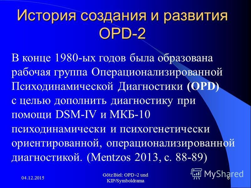 04.12.2015 Götz Biel: OPD -2 und KIP/Symboldrama 6 История создания и развития OPD-2 В конце 1980-ых годов была образована рабочая группа Операционализированной Психодинамической Диагностики (OPD) с целью дополнить диагностику при помощи DSM-IV и МКБ