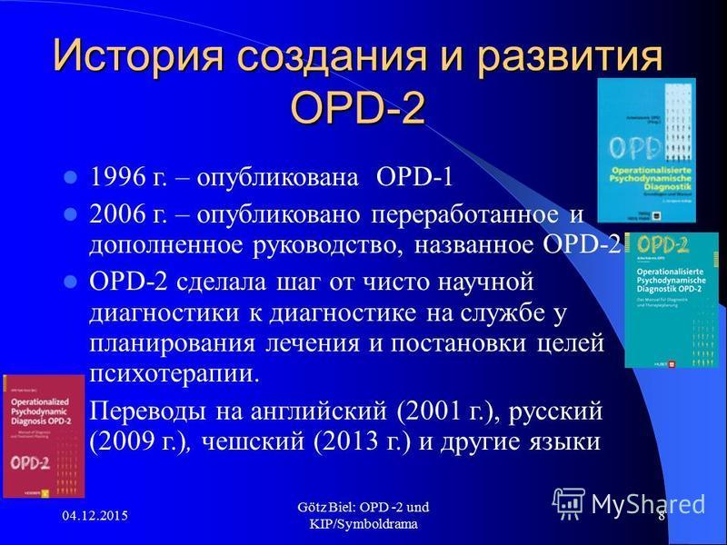 04.12.2015 Götz Biel: OPD -2 und KIP/Symboldrama 8 История создания и развития OPD-2 1996 г. – опубликована OPD-1 2006 г. – опубликовано переработанное и дополненное руководство, названное OPD-2 OPD-2 сделала шаг от чисто научной диагностики к диагно