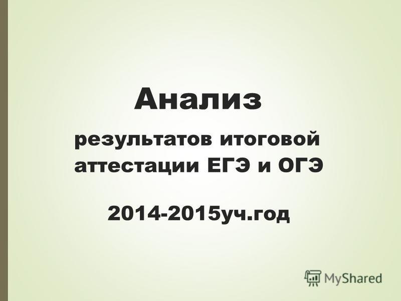 Анализ результатов итоговой аттестации ЕГЭ и ОГЭ 2014-2015 уч.год