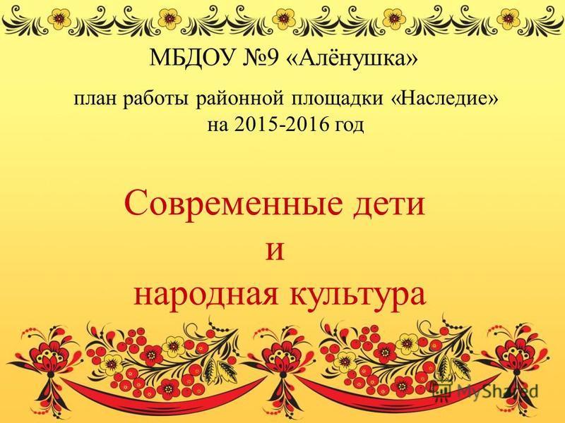 Современные дети и народная культура МБДОУ 9 «Алёнушка» план работы районной площадки «Наследие» на 2015-2016 год