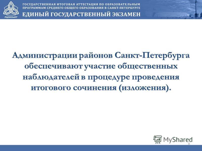 Администрации районов Санкт-Петербурга обеспечивают участие общественных наблюдателей в процедуре проведения итогового сочинения (изложения). 8