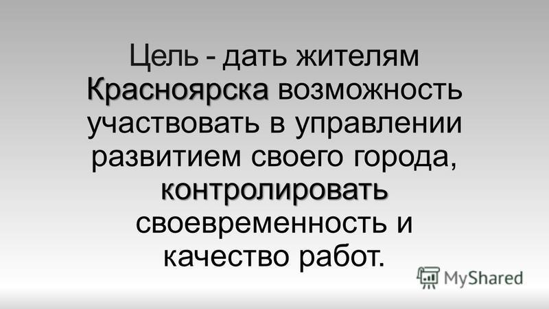 Красноярска контролировать Цель - дать жителям Красноярска возможность участвовать в управлении развитием своего города, контролировать своевременность и качество работ.