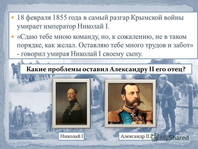 18 февраля 1855 года в самый разгар Крымской войны умирает император Николай I. «Сдаю тебе мною команду, но, к сожалению, не в таком порядке, как желал. Оставляю тебе много трудов и забот» - говорил умирая Николай I своему сыну. Николай I Александр I
