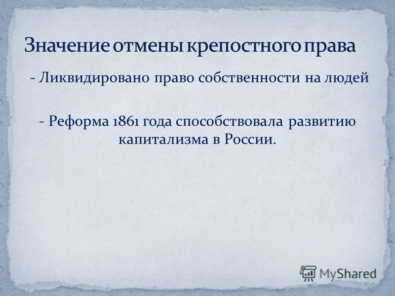 - Ликвидировано право собственности на людей - Реформа 1861 года способствовала развитию капитализма в России.