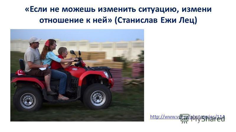 «Если не можешь изменить ситуацию, измени отношение к ней» (Станислав Ежи Лец) http://www.voi.ru/photoseries/114