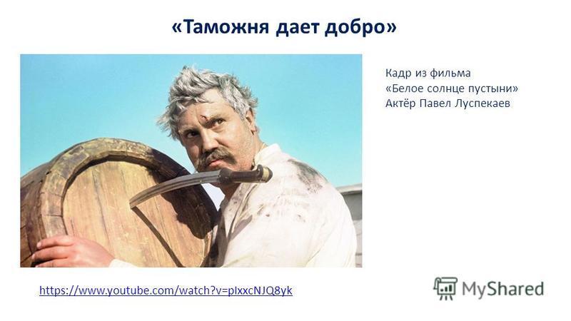 «Таможня дает добро» https://www.youtube.com/watch?v=pIxxcNJQ8yk Кадр из фильма «Белое солнце пустыни» Актёр Павел Луспекаев