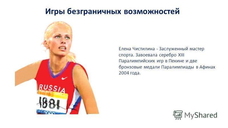Игры безграничных возможностей Елена Чистилина - Заслуженный мастер спорта. Завоевала серебро XIII Паралимпийских игр в Пекине и две бронзовые медали Паралимпиады в Афинах 2004 года.