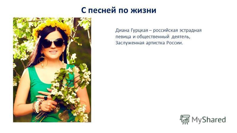 С песней по жизни Диана Гурцкая – российская эстрадная певица и общественный деятель, Заслуженная артистка России.