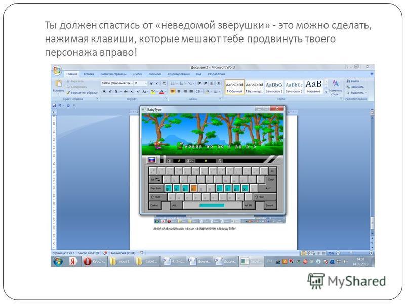 Ты должен спастись от « неведомой зверушки » - это можно сделать, нажимая клавиши, которые мешают тебе продвинуть твоего персонажа вправо !