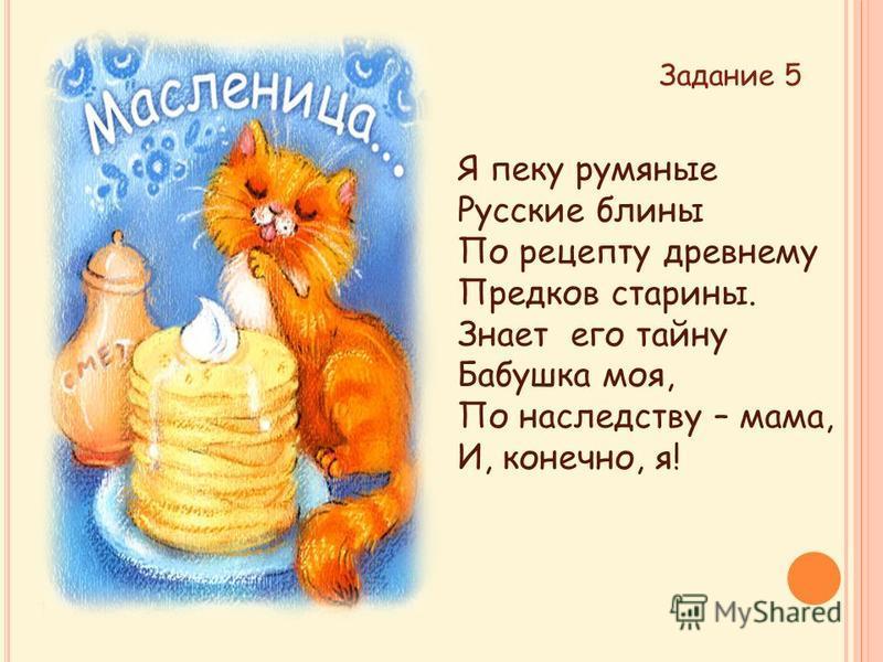 Я пеку румяные Русские блины По рецепту древнему Предков старины. Знает его тайну Бабушка моя, По наследству – мама, И, конечно, я! Задание 5