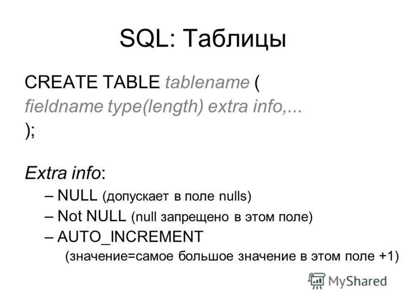 SQL: Таблицы CREATE TABLE tablename ( fieldname type(length) extra info,... ); Extra info: –NULL (допускает в поле nulls) –Not NULL (null запрещено в этом поле) –AUTO_INCREMENT (значение=самое большое значение в этом поле +1)